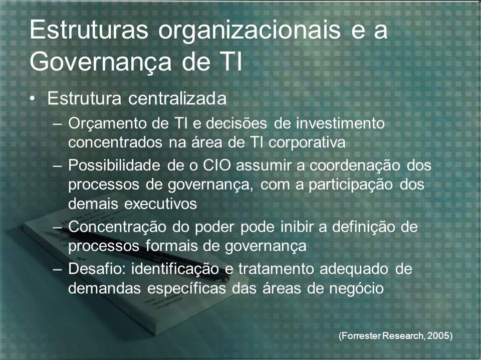 (Forrester Research, 2005) Estruturas organizacionais e a Governança de TI Estrutura centralizada –Orçamento de TI e decisões de investimento concentr