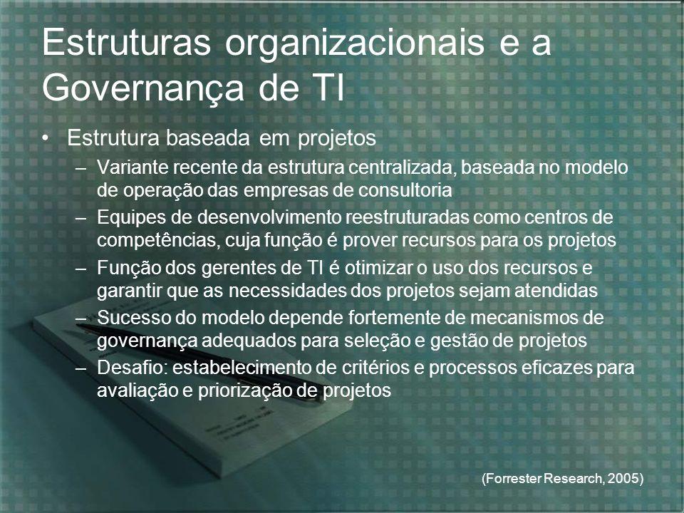 (Forrester Research, 2005) Estruturas organizacionais e a Governança de TI Estrutura baseada em projetos –Variante recente da estrutura centralizada,