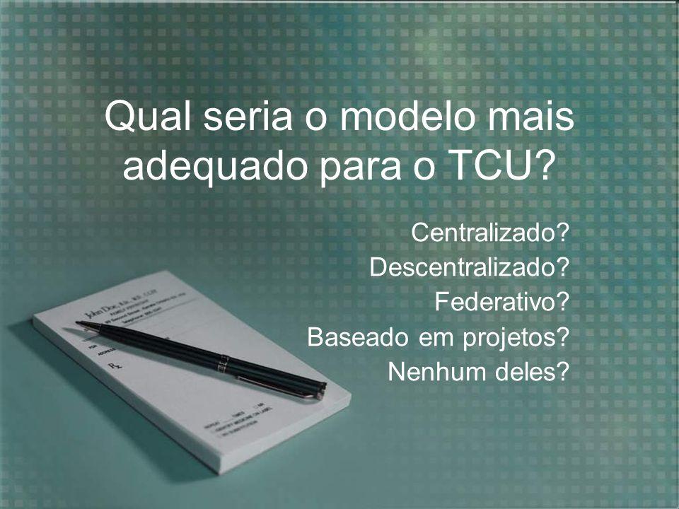 Qual seria o modelo mais adequado para o TCU? Centralizado? Descentralizado? Federativo? Baseado em projetos? Nenhum deles?