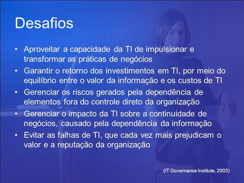 (IT Governance Institute, 2003) Desafios Aproveitar a capacidade da TI de impulsionar e transformar as práticas de negócios Garantir o retorno dos inv