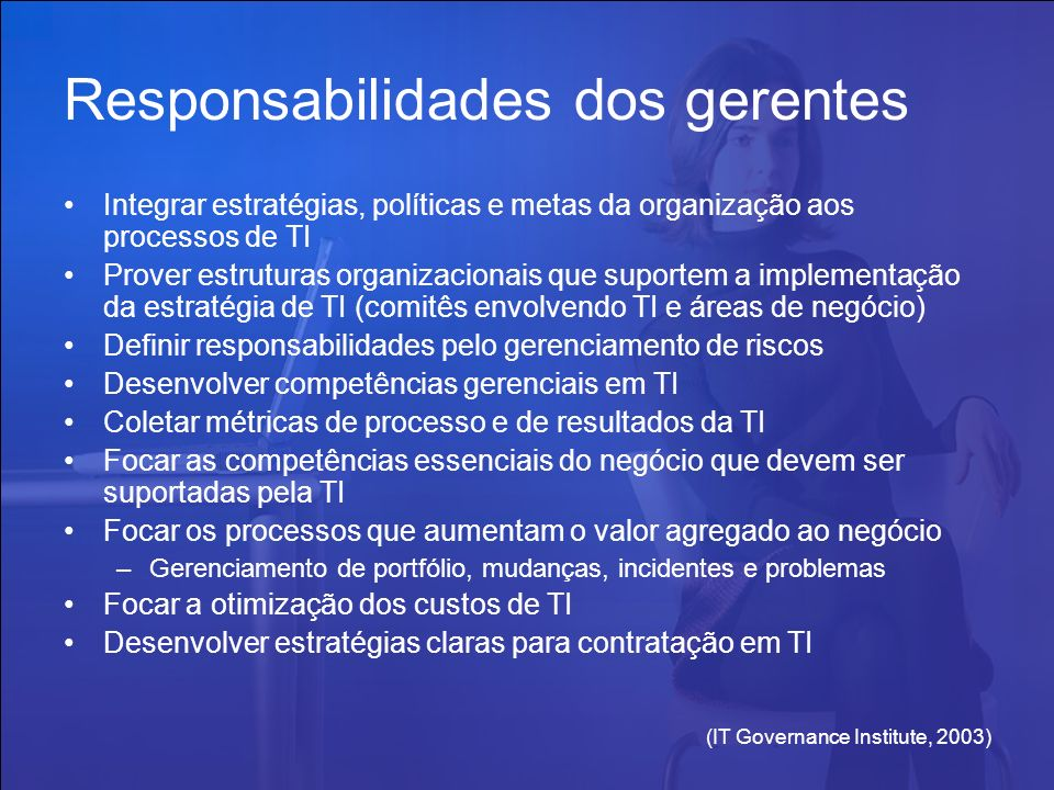 (IT Governance Institute, 2003) Responsabilidades dos gerentes Integrar estratégias, políticas e metas da organização aos processos de TI Prover estru
