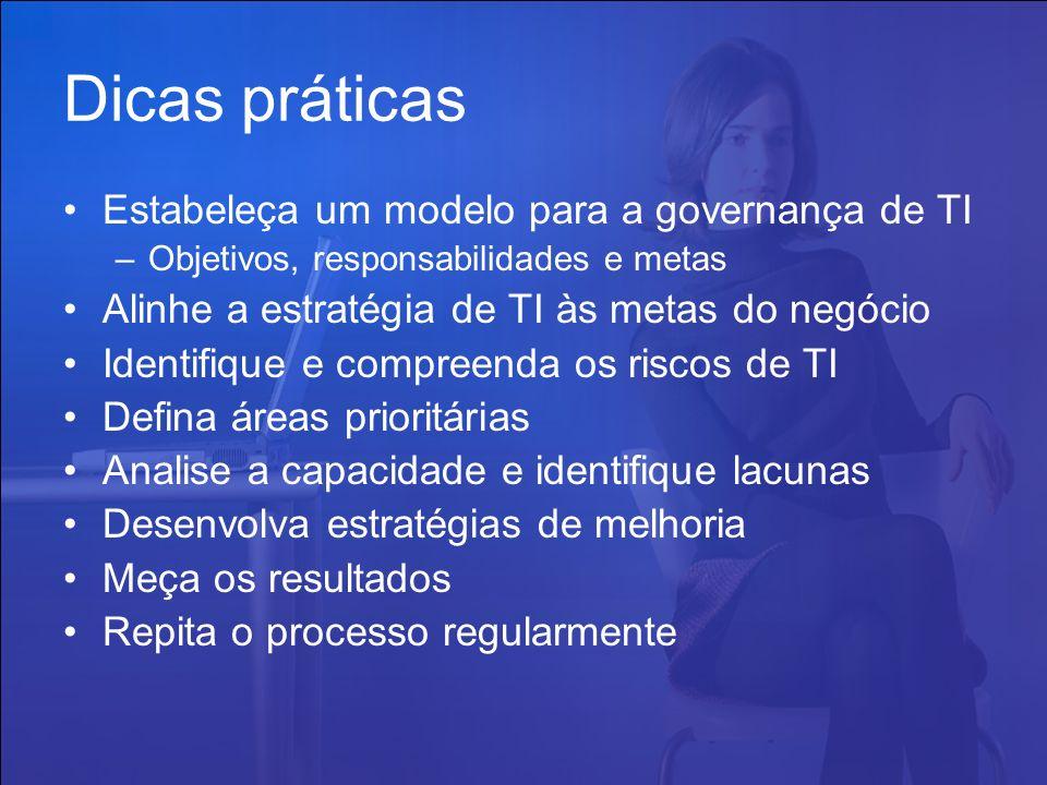 Dicas práticas Estabeleça um modelo para a governança de TI –Objetivos, responsabilidades e metas Alinhe a estratégia de TI às metas do negócio Identi