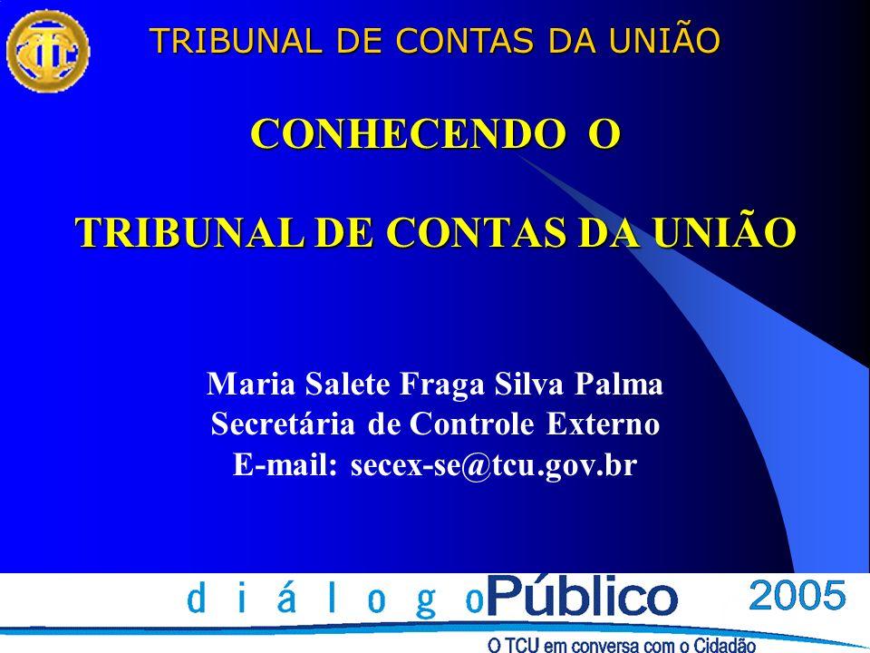 TRIBUNAL DE CONTAS DA UNIÃO CONHECENDO O TRIBUNAL DE CONTAS DA UNIÃO CONHECENDO O TRIBUNAL DE CONTAS DA UNIÃO Maria Salete Fraga Silva Palma Secretária de Controle Externo E-mail: secex-se@tcu.gov.br