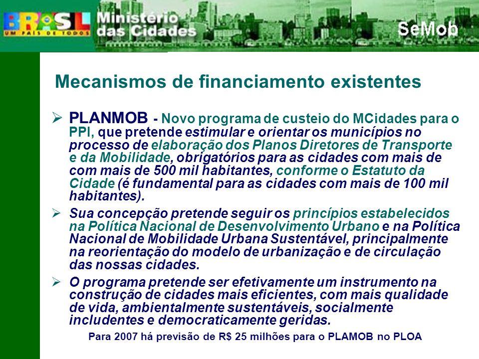Mecanismos de financiamento existentes PLANMOB - Novo programa de custeio do MCidades para o PPI, que pretende estimular e orientar os municípios no processo de elaboração dos Planos Diretores de Transporte e da Mobilidade, obrigatórios para as cidades com mais de com mais de 500 mil habitantes, conforme o Estatuto da Cidade (é fundamental para as cidades com mais de 100 mil habitantes).