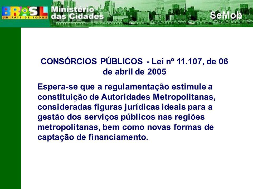 CONSÓRCIOS PÚBLICOS - Lei nº 11.107, de 06 de abril de 2005 Espera-se que a regulamentação estimule a constituição de Autoridades Metropolitanas, consideradas figuras jurídicas ideais para a gestão dos serviços públicos nas regiões metropolitanas, bem como novas formas de captação de financiamento.