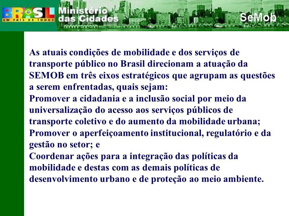 As atuais condições de mobilidade e dos serviços de transporte público no Brasil direcionam a atuação da SEMOB em três eixos estratégicos que agrupam as questões a serem enfrentadas, quais sejam: Promover a cidadania e a inclusão social por meio da universalização do acesso aos serviços públicos de transporte coletivo e do aumento da mobilidade urbana; Promover o aperfeiçoamento institucional, regulatório e da gestão no setor; e Coordenar ações para a integração das políticas da mobilidade e destas com as demais políticas de desenvolvimento urbano e de proteção ao meio ambiente.