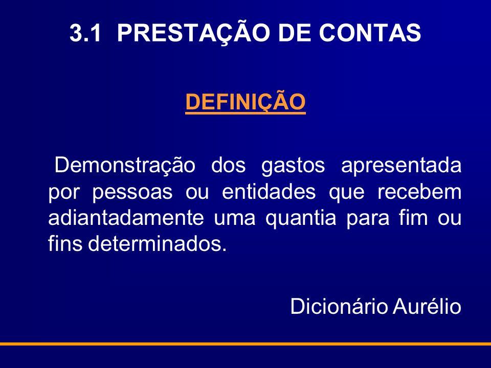 3.1 PRESTAÇÃO DE CONTAS DEFINIÇÃO Demonstração dos gastos apresentada por pessoas ou entidades que recebem adiantadamente uma quantia para fim ou fins