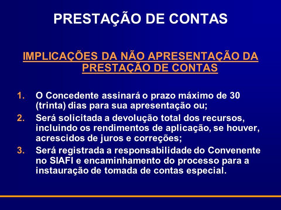 PRESTAÇÃO DE CONTAS IMPLICAÇÕES DA NÃO APRESENTAÇÃO DA PRESTAÇÃO DE CONTAS 1.O Concedente assinará o prazo máximo de 30 (trinta) dias para sua apresen