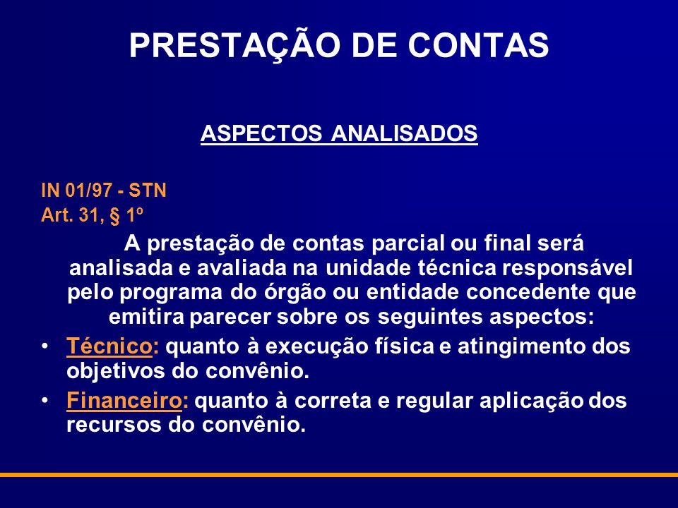 PRESTAÇÃO DE CONTAS ASPECTOS ANALISADOS IN 01/97 - STN Art. 31, § 1º A prestação de contas parcial ou final será analisada e avaliada na unidade técni