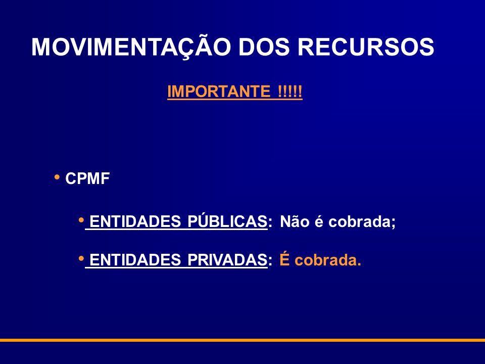 IMPORTANTE !!!!! CPMF ENTIDADES PÚBLICAS: Não é cobrada; ENTIDADES PRIVADAS: É cobrada. MOVIMENTAÇÃO DOS RECURSOS