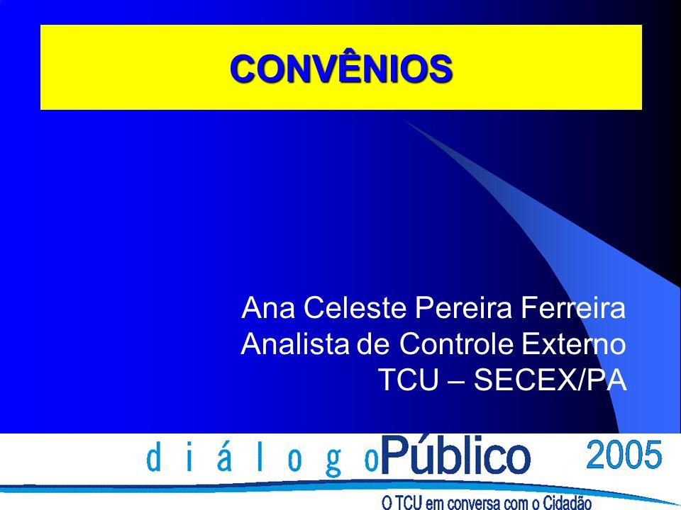 CONVÊNIOS Ana Celeste Pereira Ferreira Analista de Controle Externo TCU – SECEX/PA