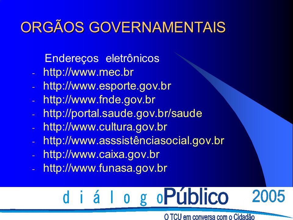 ORGÃOS GOVERNAMENTAIS Endereços eletrônicos - http://www.mec.br - http://www.esporte.gov.br - http://www.fnde.gov.br - http://portal.saude.gov.br/saude - http://www.cultura.gov.br - http://www.asssistênciasocial.gov.br - http://www.caixa.gov.br - http://www.funasa.gov.br