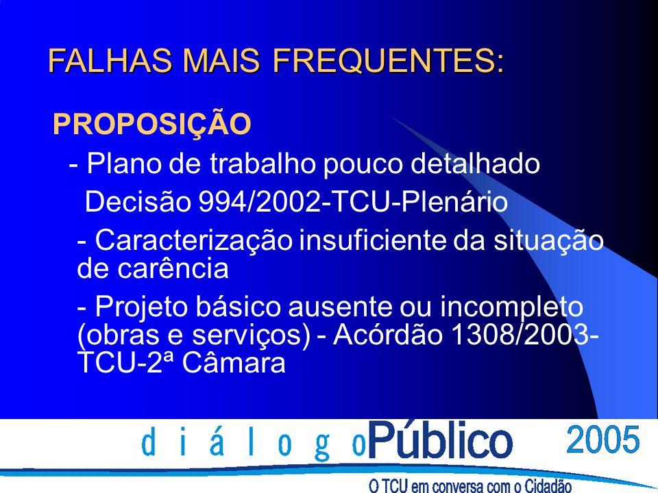 FALHAS MAIS FREQUENTES: PROPOSIÇÃO - Plano de trabalho pouco detalhado Decisão 994/2002-TCU-Plenário - Caracterização insuficiente da situação de carência - Projeto básico ausente ou incompleto (obras e serviços) - Acórdão 1308/2003- TCU-2ª Câmara