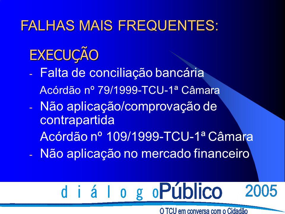 EXECUÇÃO - Falta de conciliação bancária Acórdão nº 79/1999-TCU-1ª Câmara - Não aplicação/comprovação de contrapartida Acórdão nº 109/1999-TCU-1ª Câmara - Não aplicação no mercado financeiro FALHAS MAIS FREQUENTES: