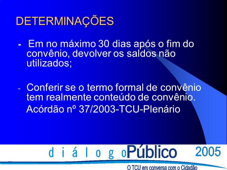 DETERMINAÇÕES - Em no máximo 30 dias após o fim do convênio, devolver os saldos não utilizados; - Conferir se o termo formal de convênio tem realmente conteúdo de convênio.