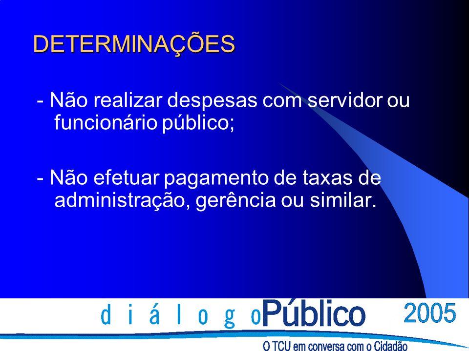 DETERMINAÇÕES - Não realizar despesas com servidor ou funcionário público; - Não efetuar pagamento de taxas de administração, gerência ou similar.
