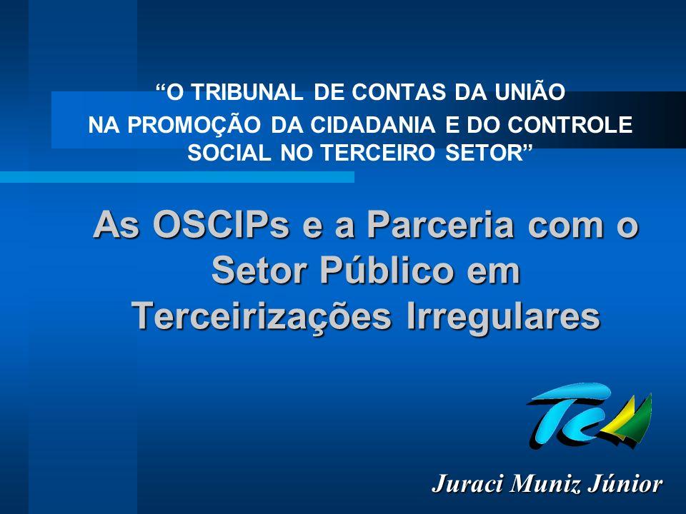 As OSCIPs e a Parceria com o Setor Público em Terceirizações Irregulares O TRIBUNAL DE CONTAS DA UNIÃO NA PROMOÇÃO DA CIDADANIA E DO CONTROLE SOCIAL NO TERCEIRO SETOR Juraci Muniz Júnior