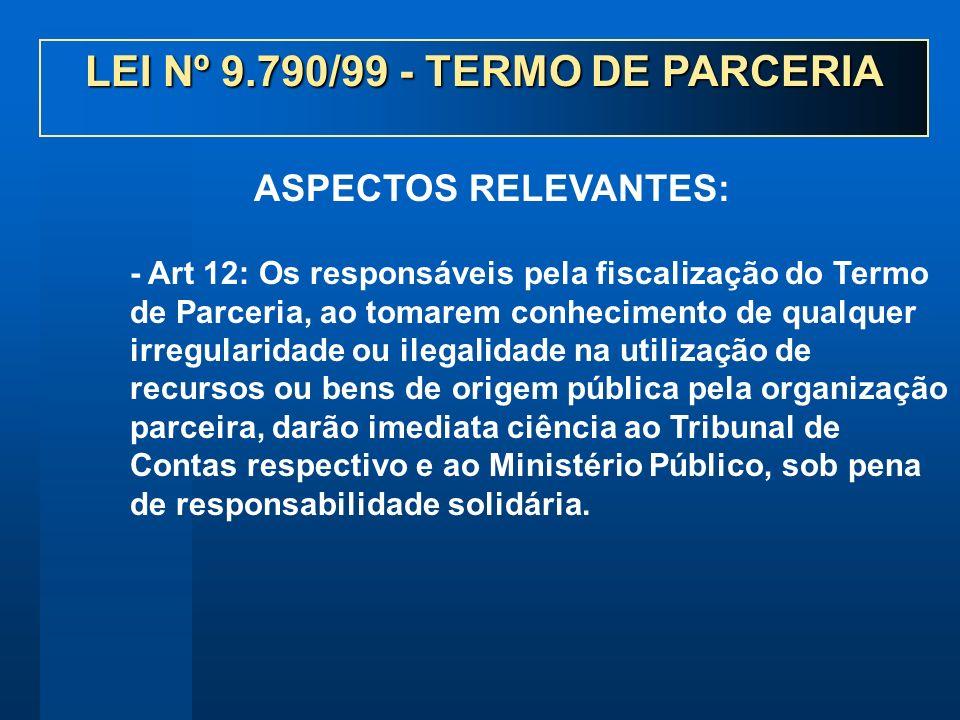- Art 12: Os responsáveis pela fiscalização do Termo de Parceria, ao tomarem conhecimento de qualquer irregularidade ou ilegalidade na utilização de r