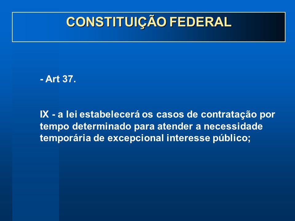 - Art 37. IX - a lei estabelecerá os casos de contratação por tempo determinado para atender a necessidade temporária de excepcional interesse público
