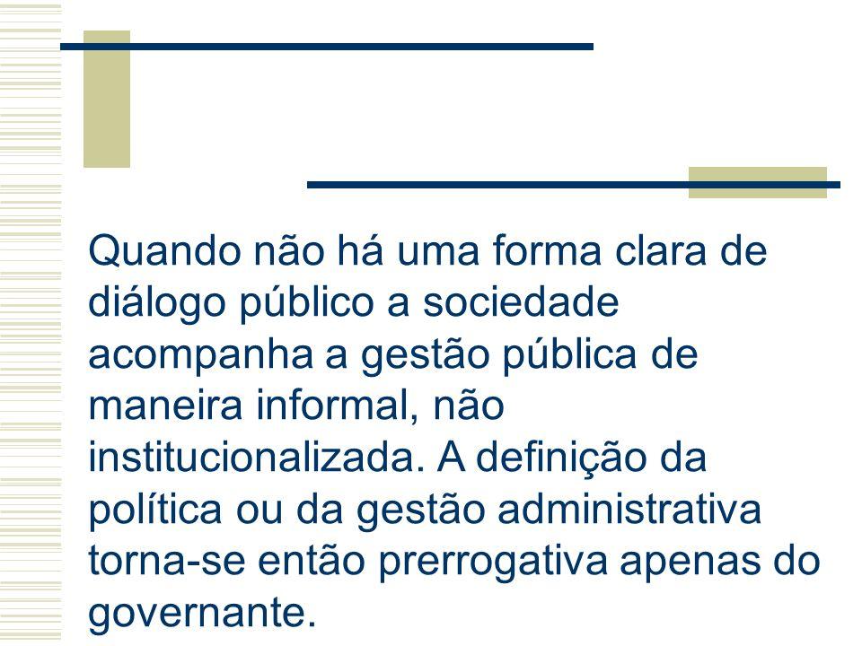 Quando não há uma forma clara de diálogo público a sociedade acompanha a gestão pública de maneira informal, não institucionalizada. A definição da po