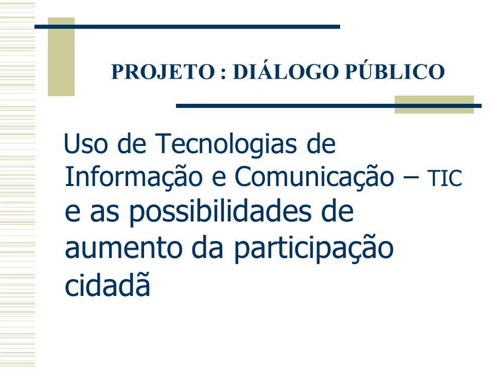 PROJETO : DIÁLOGO PÚBLICO Uso de Tecnologias de Informação e Comunicação – TIC e as possibilidades de aumento da participação cidadã