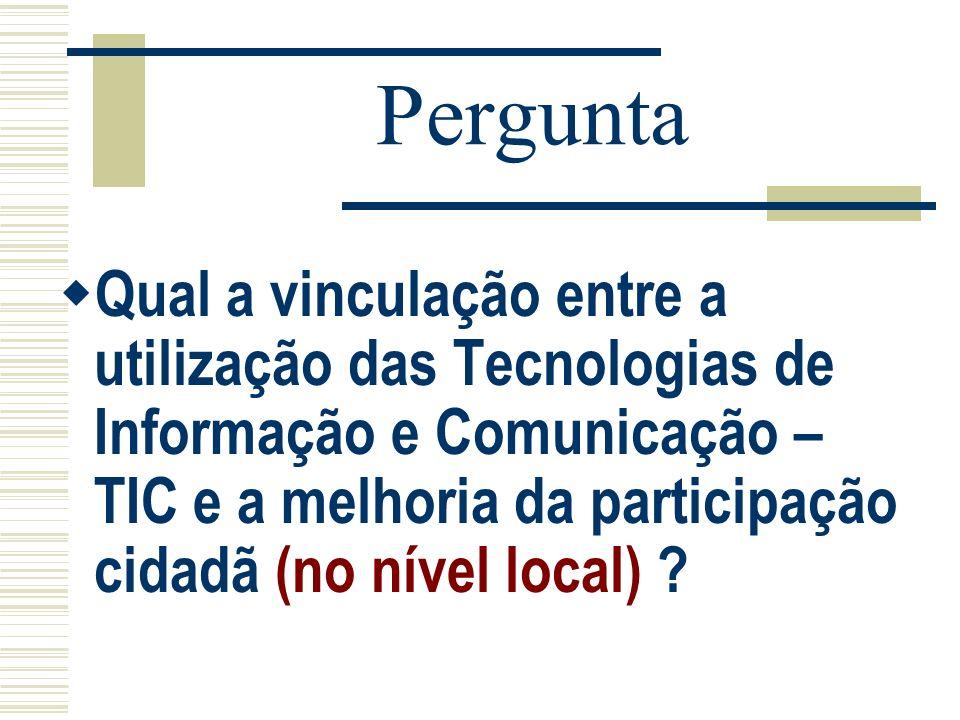 Pergunta Qual a vinculação entre a utilização das Tecnologias de Informação e Comunicação – TIC e a melhoria da participação cidadã (no nível local) ?
