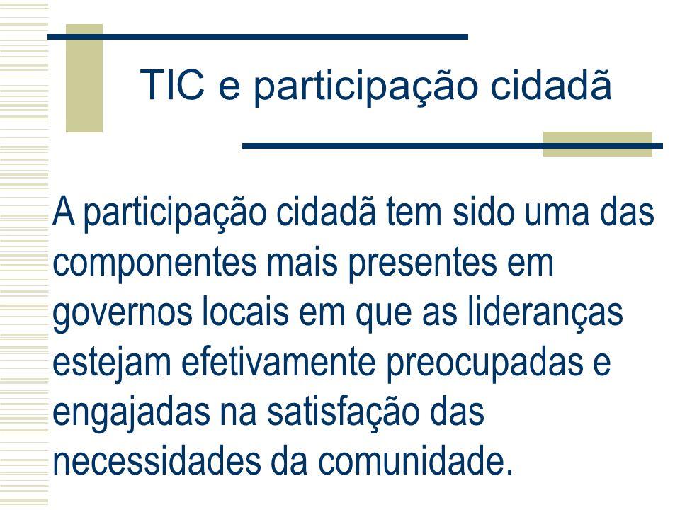 TIC e participação cidadã A participação cidadã tem sido uma das componentes mais presentes em governos locais em que as lideranças estejam efetivamen