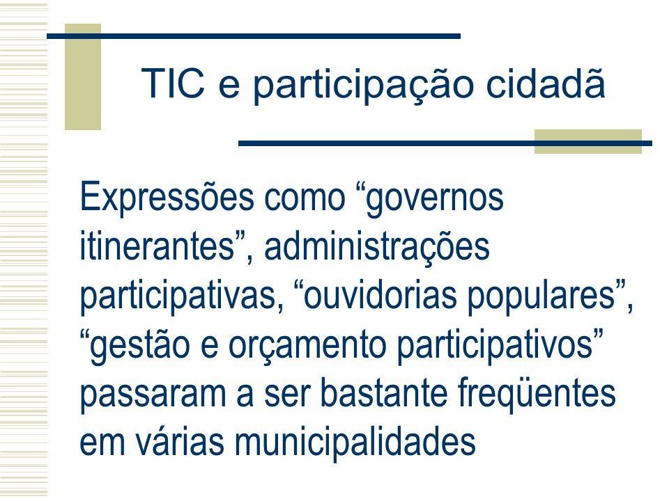TIC e participação cidadã Expressões como governos itinerantes, administrações participativas, ouvidorias populares, gestão e orçamento participativos