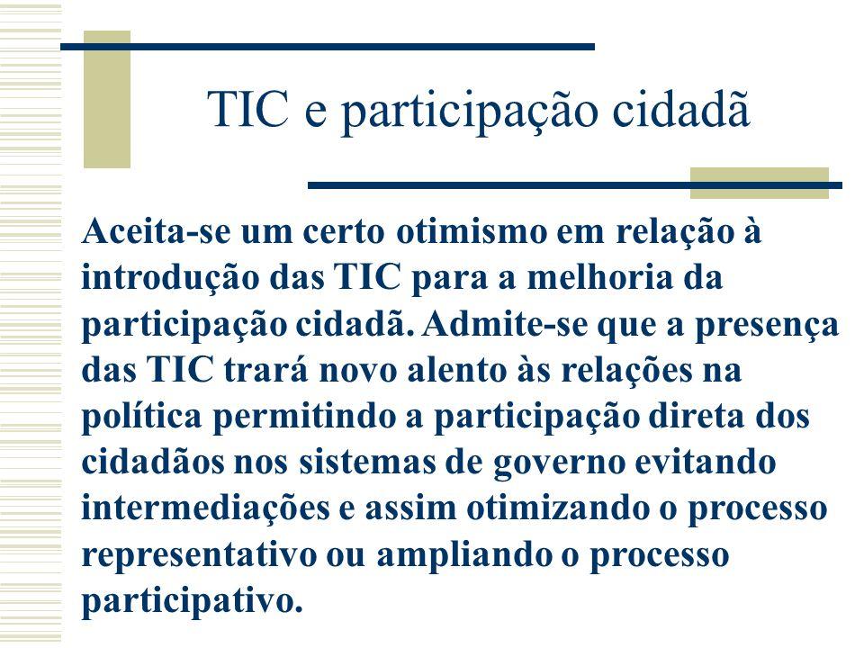 TIC e participação cidadã Aceita-se um certo otimismo em relação à introdução das TIC para a melhoria da participação cidadã. Admite-se que a presença