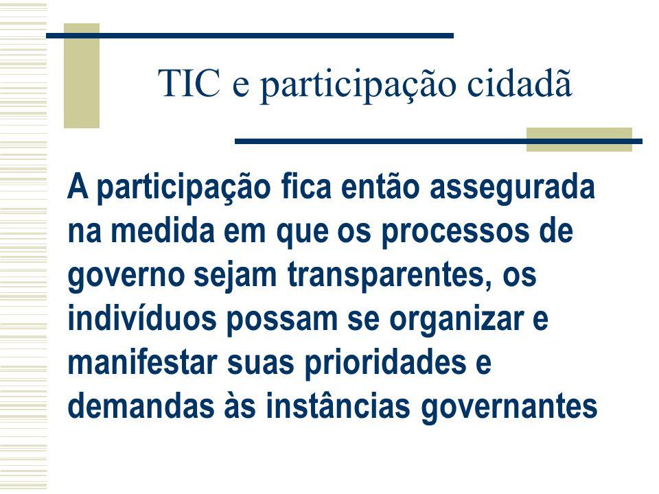 TIC e participação cidadã A participação fica então assegurada na medida em que os processos de governo sejam transparentes, os indivíduos possam se o