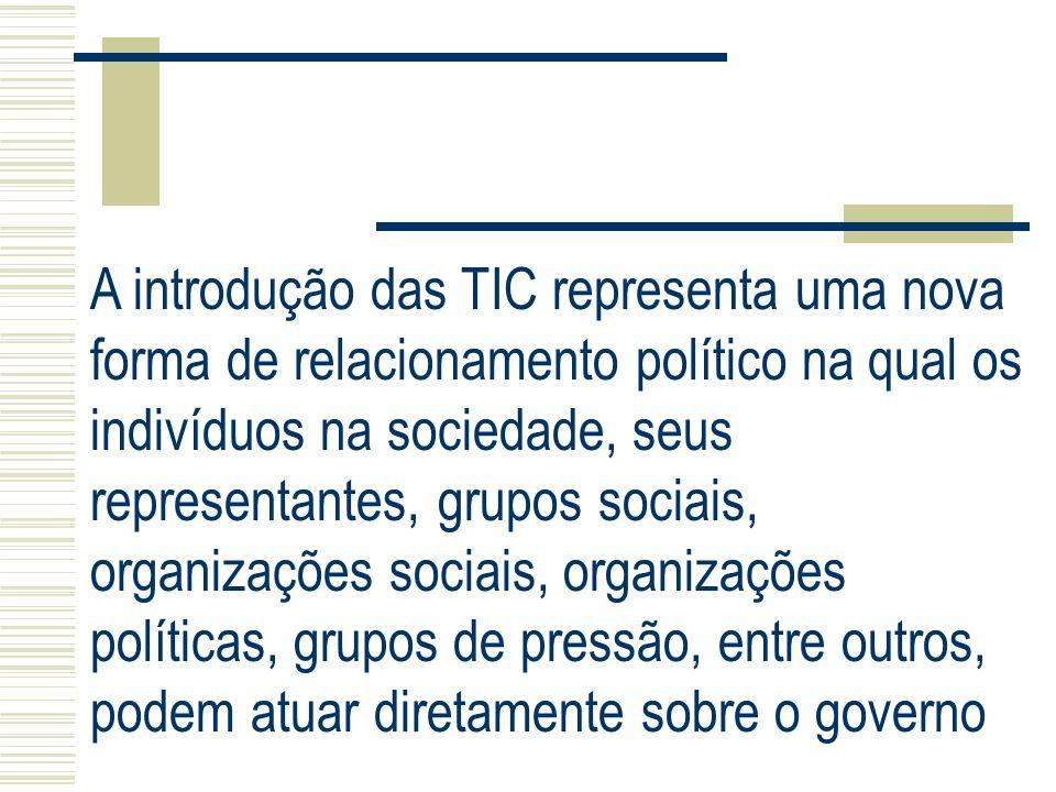 A introdução das TIC representa uma nova forma de relacionamento político na qual os indivíduos na sociedade, seus representantes, grupos sociais, org