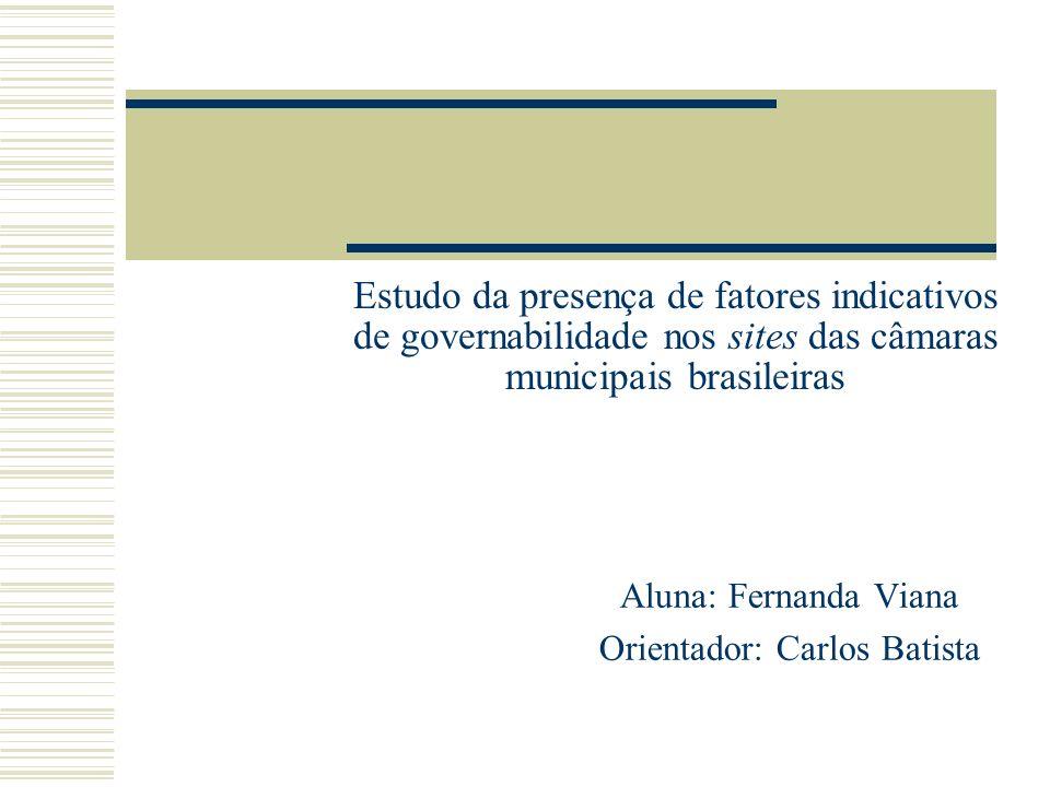 Estudo da presença de fatores indicativos de governabilidade nos sites das câmaras municipais brasileiras Aluna: Fernanda Viana Orientador: Carlos Bat