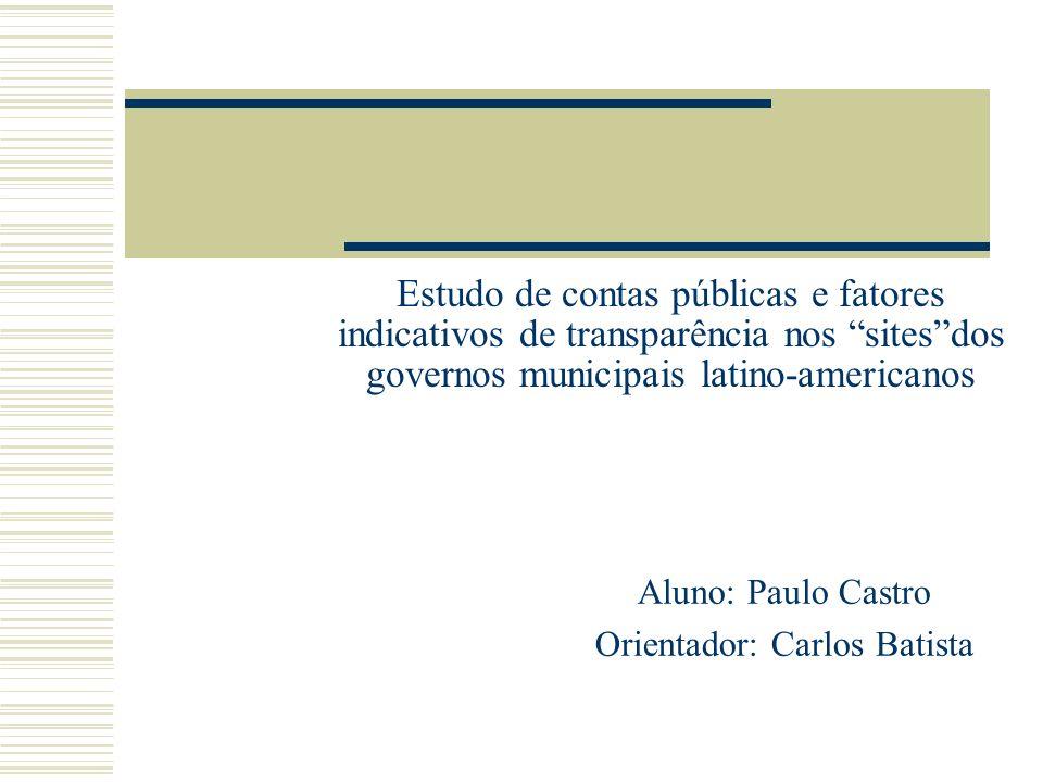 Estudo de contas públicas e fatores indicativos de transparência nos sitesdos governos municipais latino-americanos Aluno: Paulo Castro Orientador: Carlos Batista