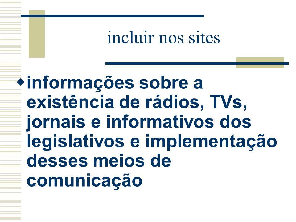incluir nos sites informações sobre a existência de rádios, TVs, jornais e informativos dos legislativos e implementação desses meios de comunicação