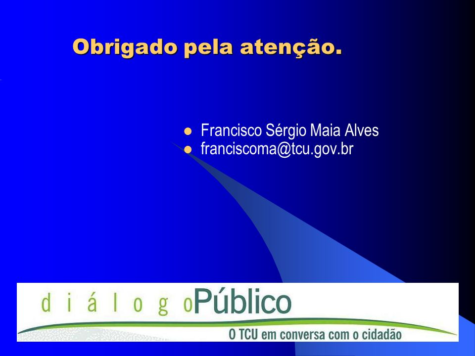 Obrigado pela atenção. Francisco Sérgio Maia Alves franciscoma@tcu.gov.br