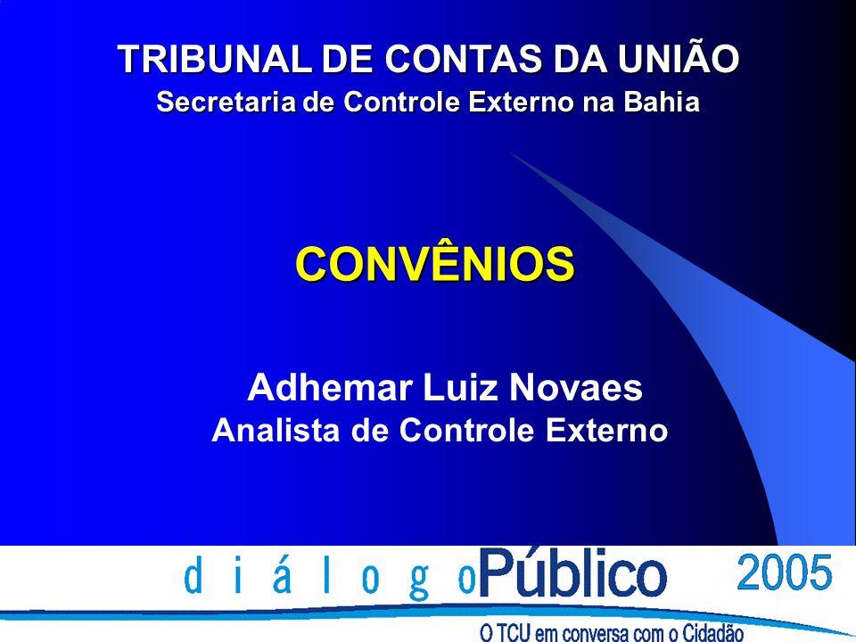 CONVÊNIOS Adhemar Luiz Novaes Analista de Controle Externo TRIBUNAL DE CONTAS DA UNIÃO Secretaria de Controle Externo na Bahia
