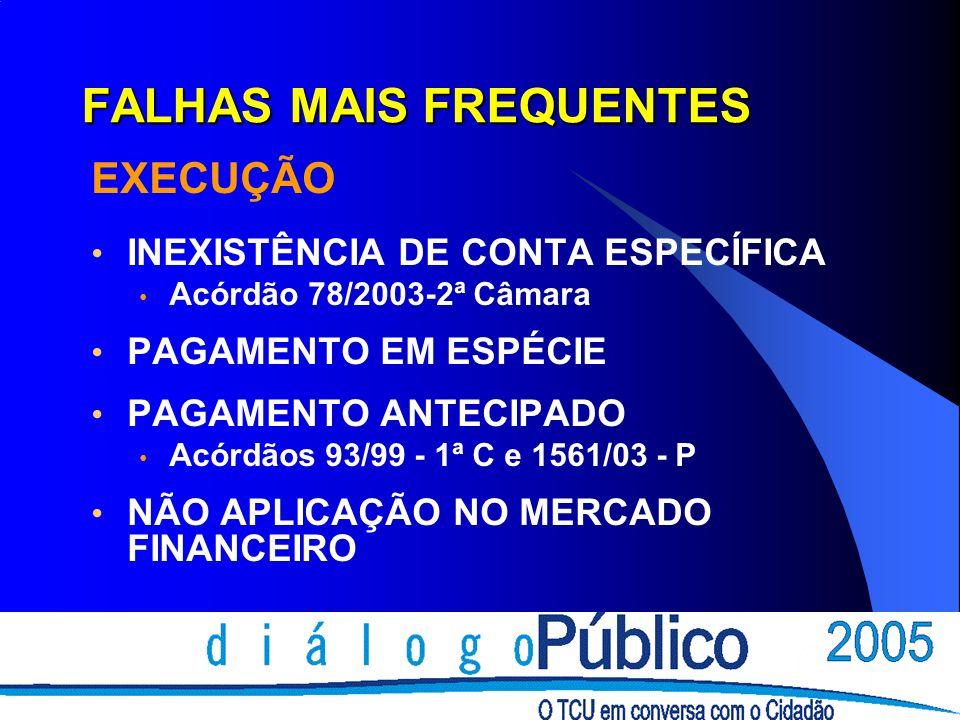 FALHAS MAIS FREQUENTES EXECUÇÃO INEXISTÊNCIA DE CONTA ESPECÍFICA Acórdão 78/2003-2ª Câmara PAGAMENTO EM ESPÉCIE PAGAMENTO ANTECIPADO Acórdãos 93/99 - 1ª C e 1561/03 - P NÃO APLICAÇÃO NO MERCADO FINANCEIRO