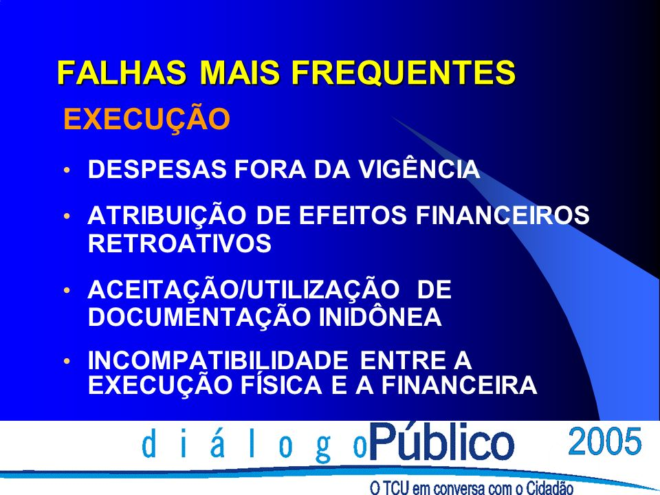 FALHAS MAIS FREQUENTES EXECUÇÃO DESPESAS FORA DA VIGÊNCIA ATRIBUIÇÃO DE EFEITOS FINANCEIROS RETROATIVOS ACEITAÇÃO/UTILIZAÇÃO DE DOCUMENTAÇÃO INIDÔNEA INCOMPATIBILIDADE ENTRE A EXECUÇÃO FÍSICA E A FINANCEIRA