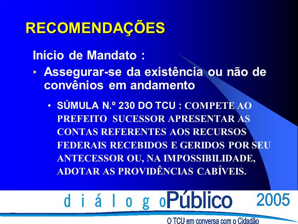 RECOMENDAÇÕES Início de Mandato : Assegurar-se da existência ou não de convênios em andamento SÚMULA N.º 230 DO TCU : COMPETE AO PREFEITO SUCESSOR APRESENTAR AS CONTAS REFERENTES AOS RECURSOS FEDERAIS RECEBIDOS E GERIDOS POR SEU ANTECESSOR OU, NA IMPOSSIBILIDADE, ADOTAR AS PROVIDÊNCIAS CABÍVEIS.