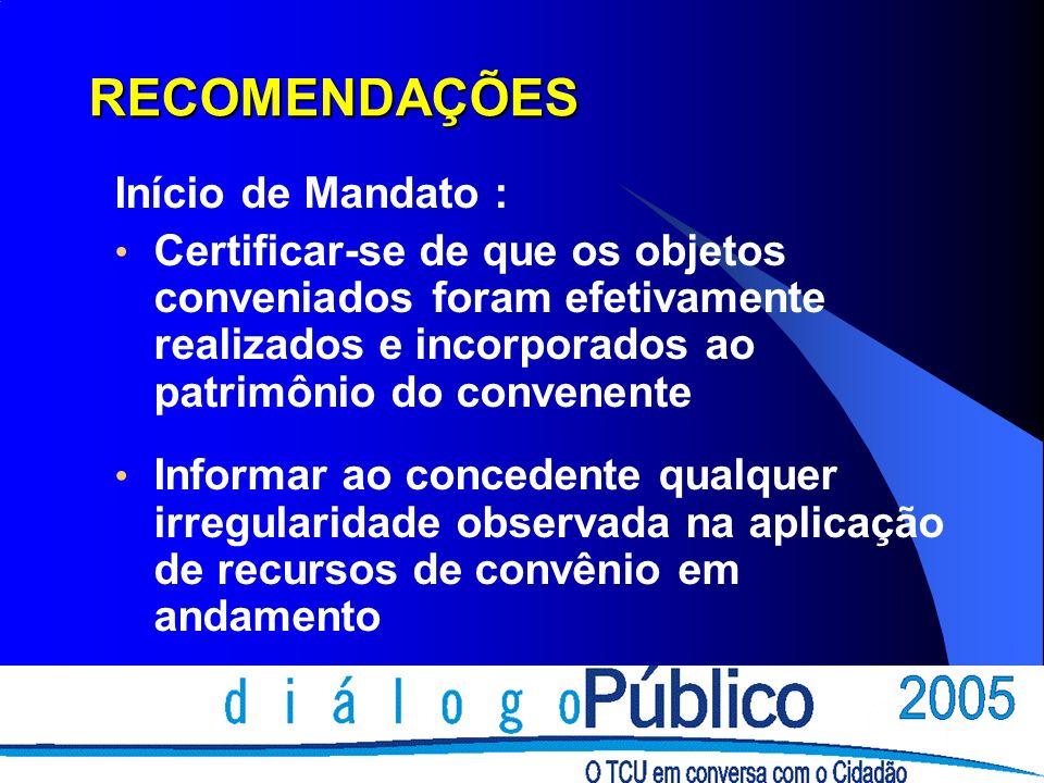 RECOMENDAÇÕES Início de Mandato : Certificar-se de que os objetos conveniados foram efetivamente realizados e incorporados ao patrimônio do convenente Informar ao concedente qualquer irregularidade observada na aplicação de recursos de convênio em andamento