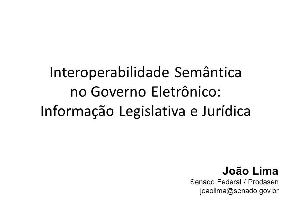 Interoperabilidade Semântica no Governo Eletrônico: Informação Legislativa e Jurídica João Lima Senado Federal / Prodasen joaolima@senado.gov.br