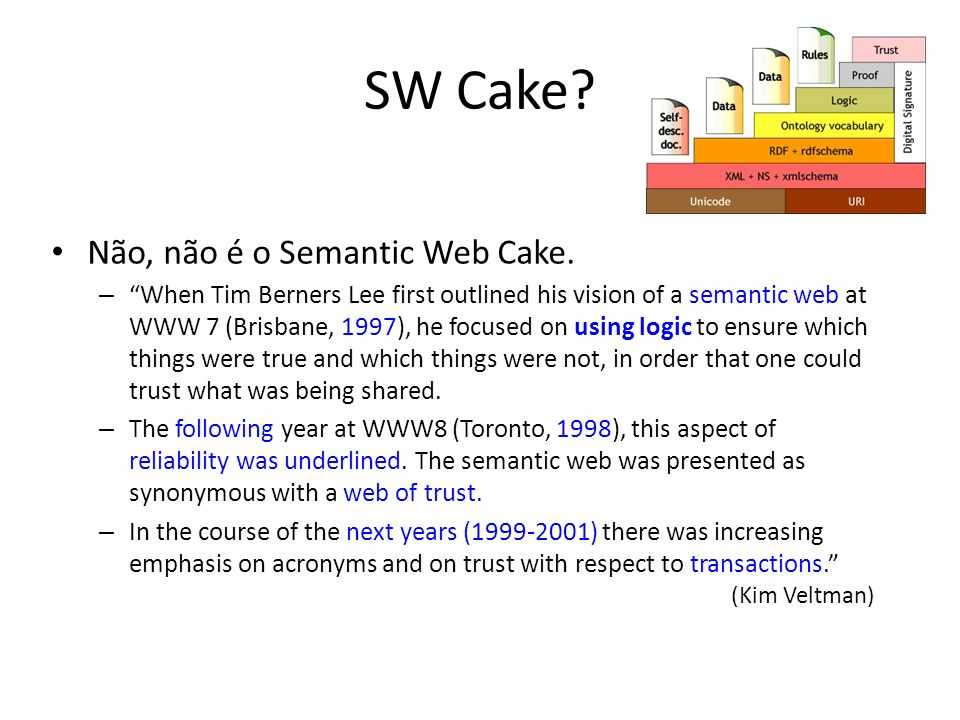 SW Cake? Não, não é o Semantic Web Cake. –When Tim Berners Lee first outlined his vision of a semantic web at WWW 7 (Brisbane, 1997), he focused on us