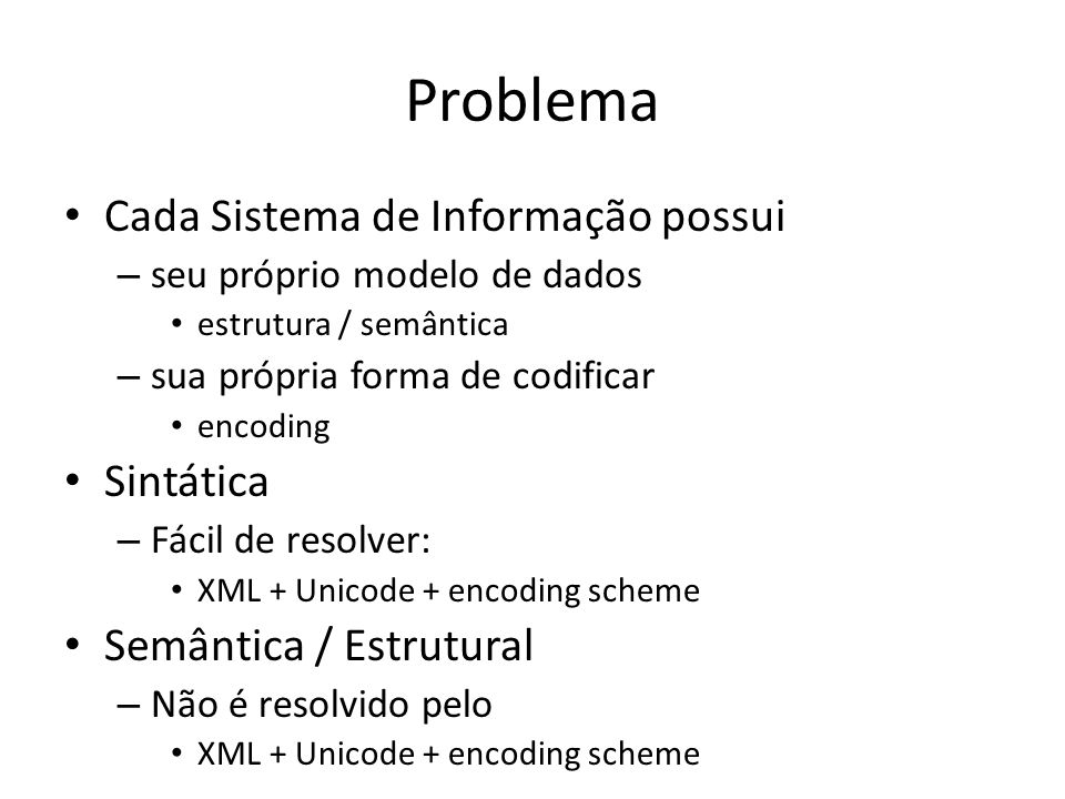 Problema Cada Sistema de Informação possui – seu próprio modelo de dados estrutura / semântica – sua própria forma de codificar encoding Sintática – F