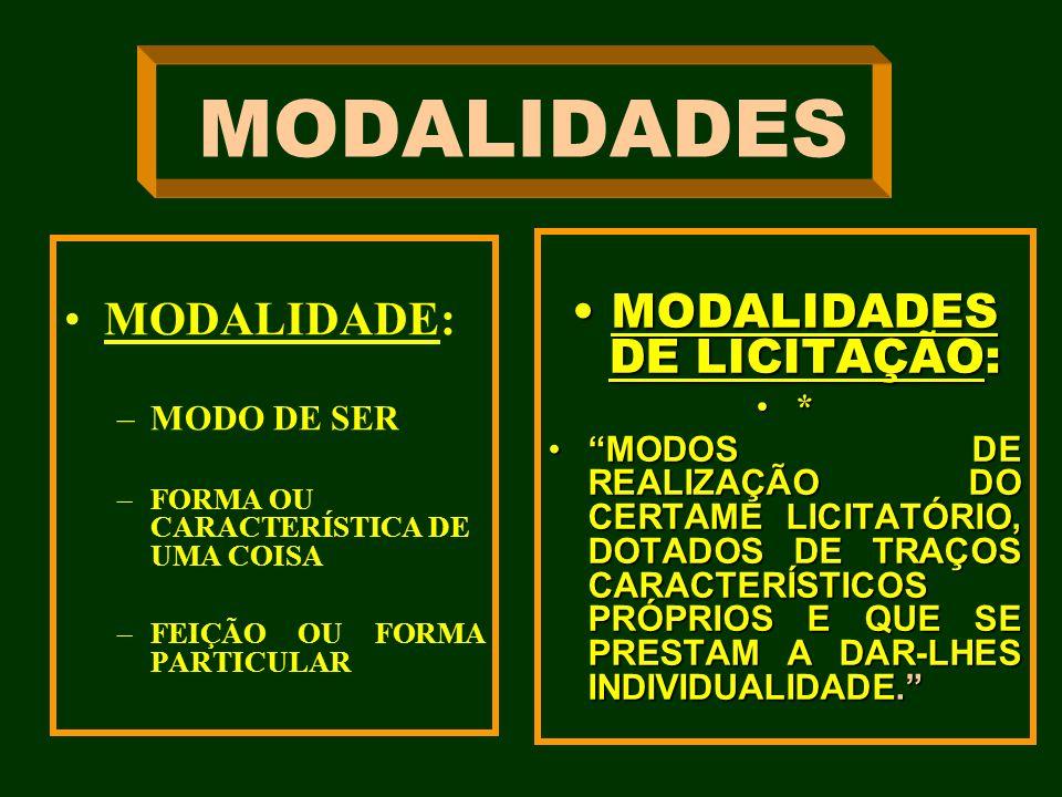 MODALIDADES MODALIDADE: –MODO DE SER –FORMA OU CARACTERÍSTICA DE UMA COISA –FEIÇÃO OU FORMA PARTICULAR MODALIDADES DE LICITAÇÃO:MODALIDADES DE LICITAÇ