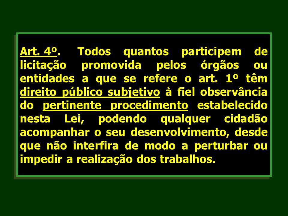 Art. 4º.Todos quantos participem de licitação promovida pelos órgãos ou entidades a que se refere o art. 1º têm direito público subjetivo à fiel obser