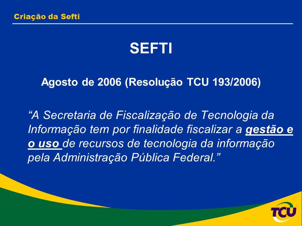 Criação da Sefti SEFTI Agosto de 2006 (Resolução TCU 193/2006) A Secretaria de Fiscalização de Tecnologia da Informação tem por finalidade fiscalizar a gestão e o uso de recursos de tecnologia da informação pela Administração Pública Federal.
