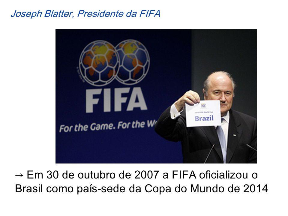 Em 30 de outubro de 2007 a FIFA oficializou o Brasil como país-sede da Copa do Mundo de 2014 Joseph Blatter, Presidente da FIFA