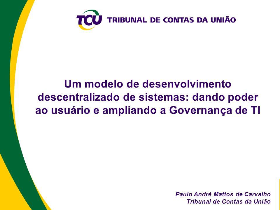 Um modelo de desenvolvimento descentralizado de sistemas: dando poder ao usuário e ampliando a Governança de TI Paulo André Mattos de Carvalho Tribuna