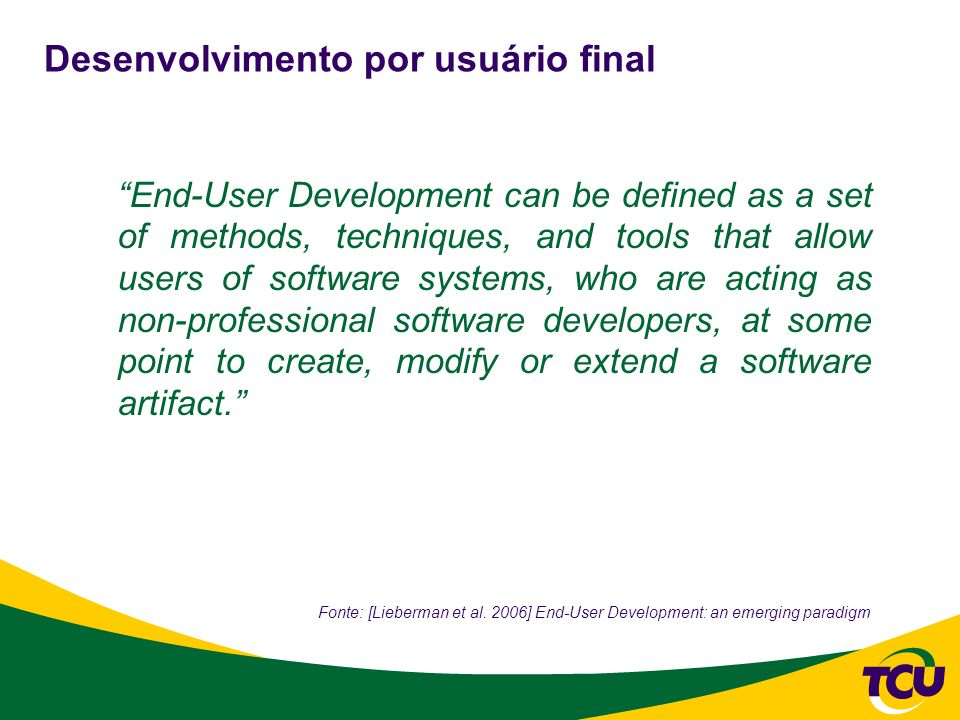Desenvolvimento por usuário final End-User Development can be defined as a set of methods, techniques, and tools that allow users of software systems,
