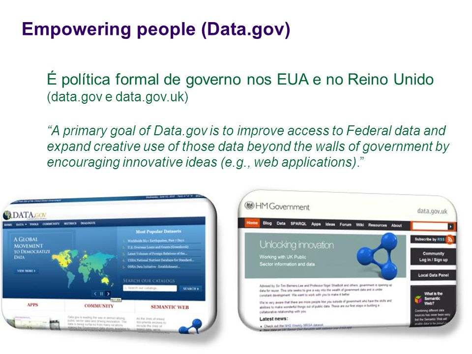 Empowering people (Data.gov) É política formal de governo nos EUA e no Reino Unido (data.gov e data.gov.uk) A primary goal of Data.gov is to improve a